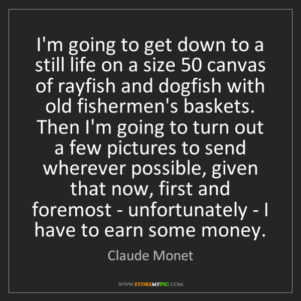 Claude Monet: I'm going to get down to a still life on a size 50 canvas...
