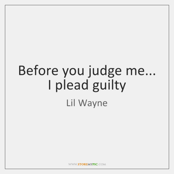 Before you judge me... I plead guilty