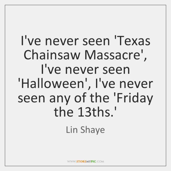 I've never seen 'Texas Chainsaw Massacre', I've never seen 'Halloween', I've never ...