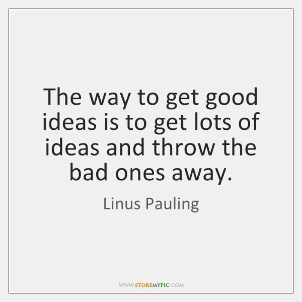 The way to get good ideas is to get lots of ideas ...