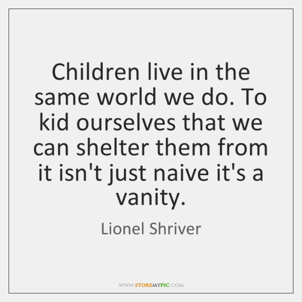 Children live in the same world we do. To kid ourselves that ...