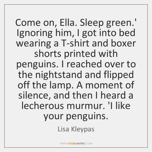 Come on, Ella  Sleep green ' Ignoring him, I got into bed