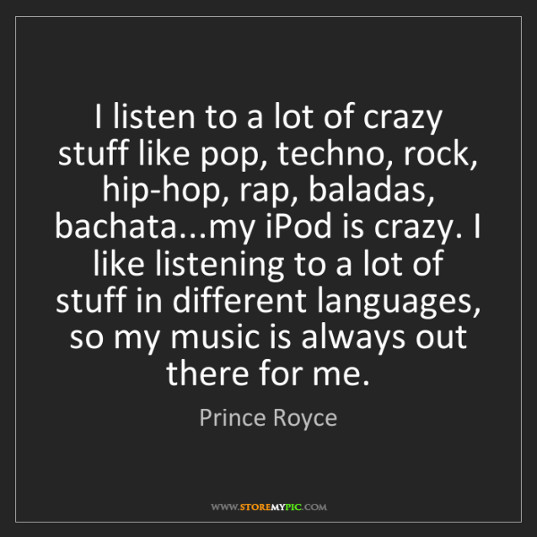 Prince Royce: I listen to a lot of crazy stuff like pop, techno, rock,...