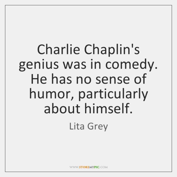 Charlie Chaplin's genius was in comedy. He has no sense of humor, ...