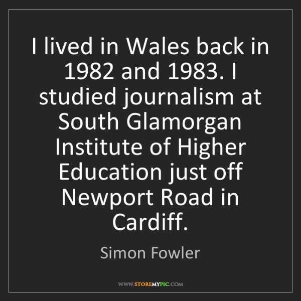 Simon Fowler: I lived in Wales back in 1982 and 1983. I studied journalism...