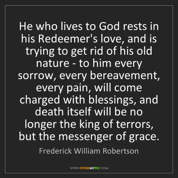 Frederick William Robertson: He who lives to God rests in his Redeemer's love, and...