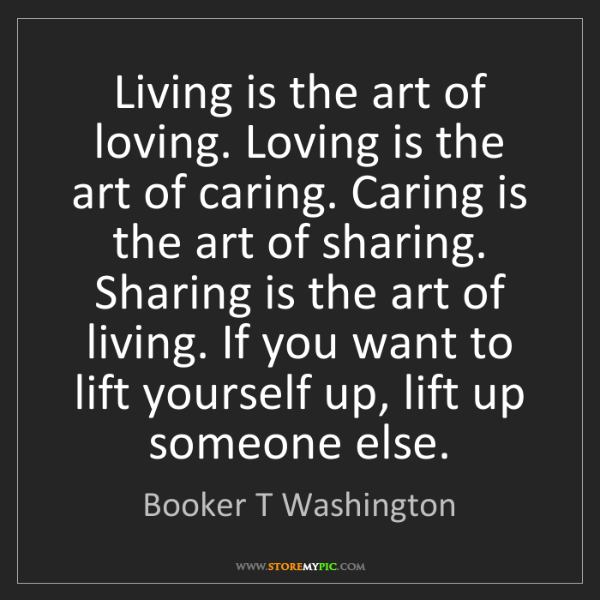 Booker T Washington: Living is the art of loving. Loving is the art of caring....