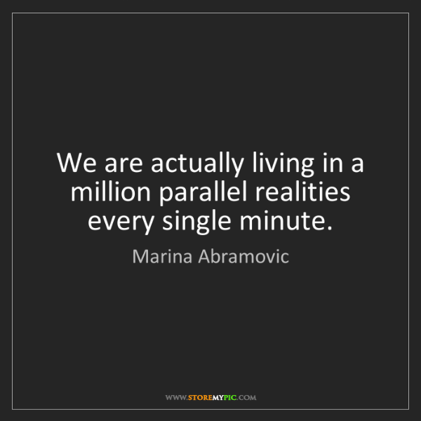 Marina Abramovic: We are actually living in a million parallel realities...