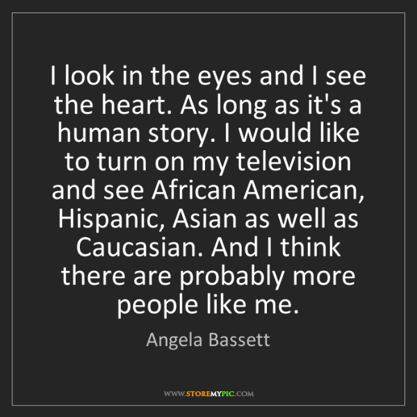 Angela Bassett: I look in the eyes and I see the heart. As long as it's...