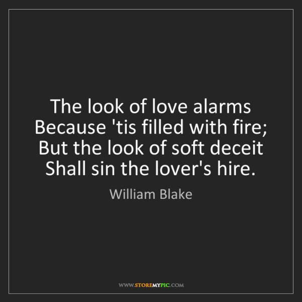 William Blake: The look of love alarms Because 'tis filled with fire;...