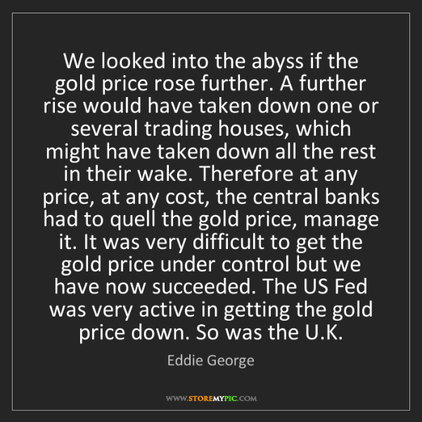 Eddie George: We looked into the abyss if the gold price rose further....