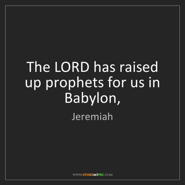 Jeremiah: The LORD has raised up prophets for us in Babylon,