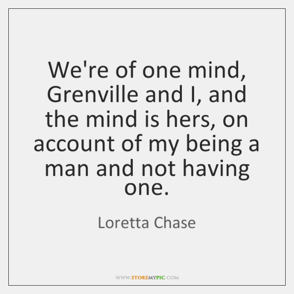 We're of one mind, Grenville and I, and the mind is hers, ...