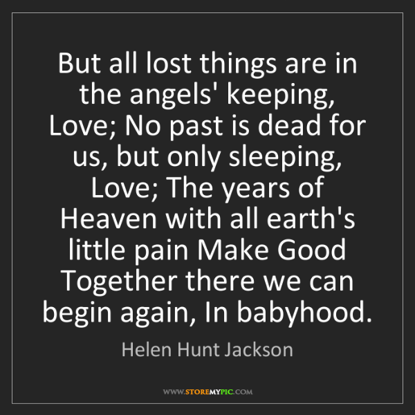 Helen Hunt Jackson: But all lost things are in the angels' keeping, Love;...