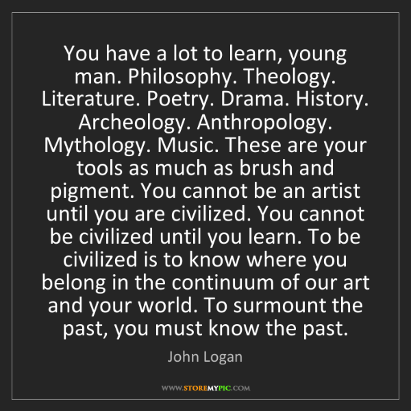 John Logan: You have a lot to learn, young man. Philosophy. Theology....