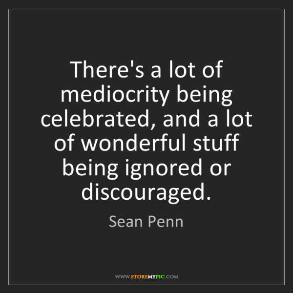 Sean Penn: There's a lot of mediocrity being celebrated, and a lot...