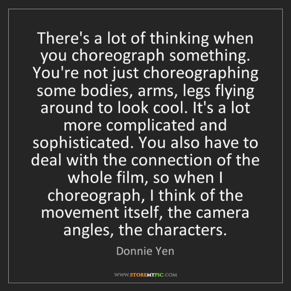 Donnie Yen: There's a lot of thinking when you choreograph something....