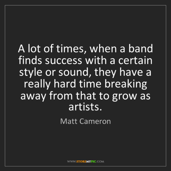 Matt Cameron: A lot of times, when a band finds success with a certain...