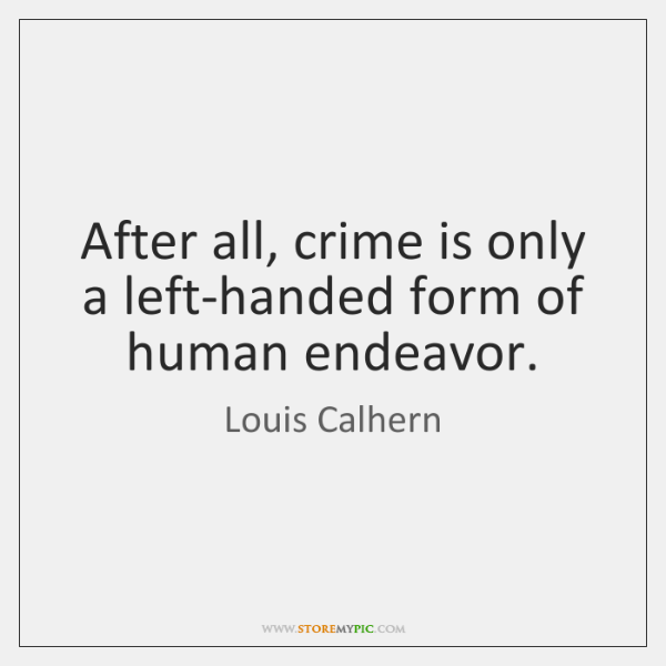 After all, crime is only a left-handed form of human endeavor.