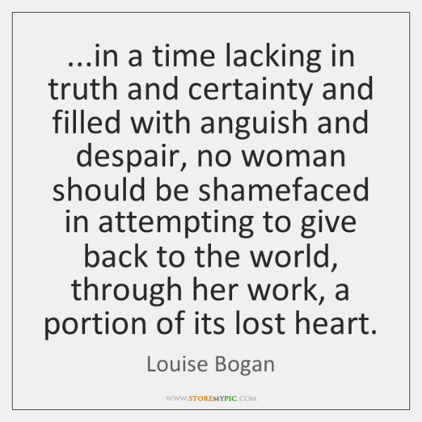 ...in a time lacking in truth and certainty and filled with anguish ...