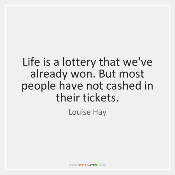 Life is a lottery that we've already won. But most people have ...