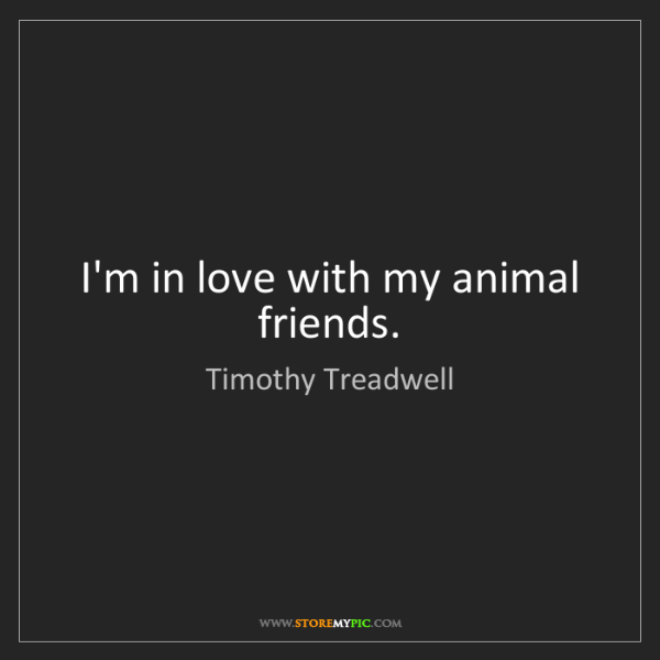 Timothy Treadwell: I'm in love with my animal friends.