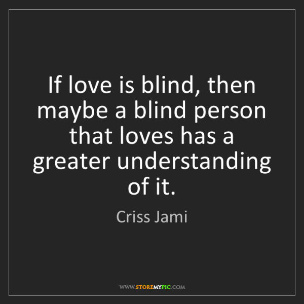 Criss Jami: If love is blind, then maybe a blind person that loves...