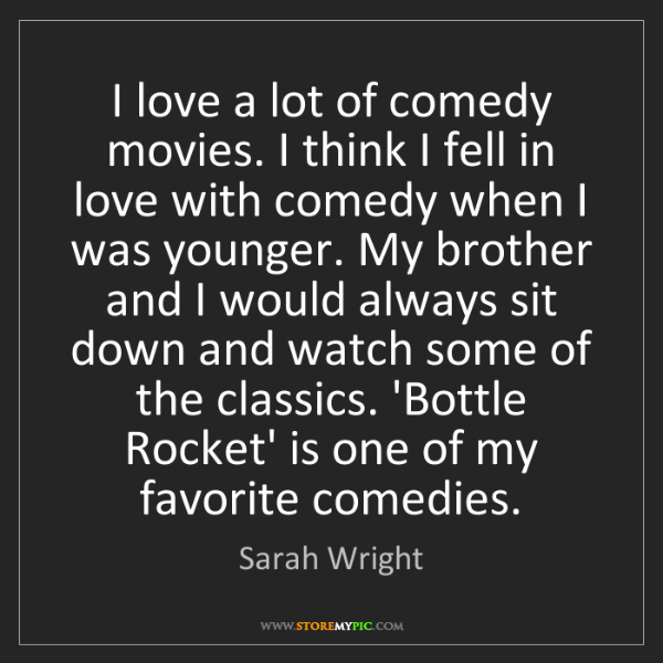 Sarah Wright: I love a lot of comedy movies. I think I fell in love...