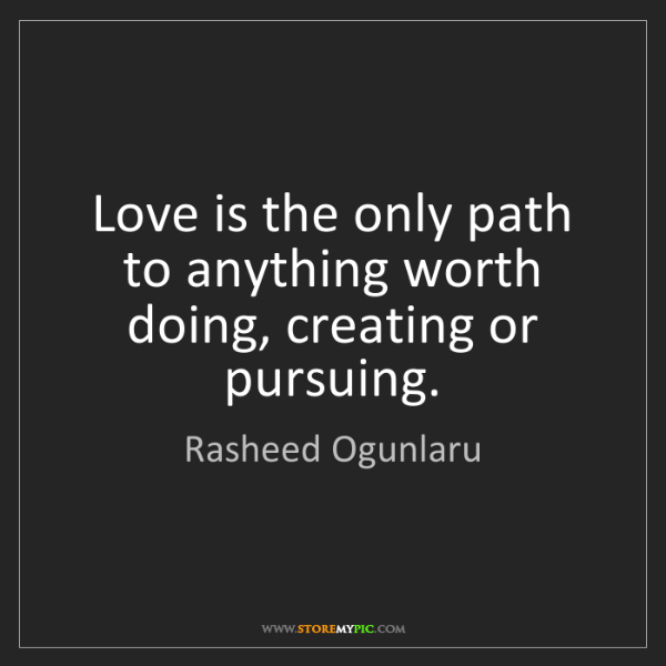 Rasheed Ogunlaru: Love is the only path to anything worth doing, creating...