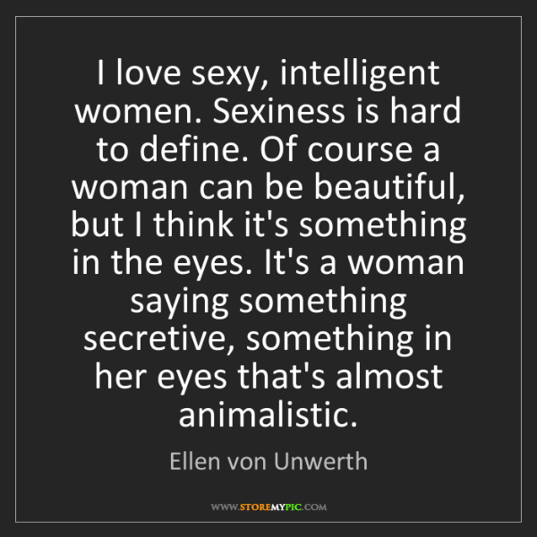 Ellen von Unwerth: I love sexy, intelligent women. Sexiness is hard to define....
