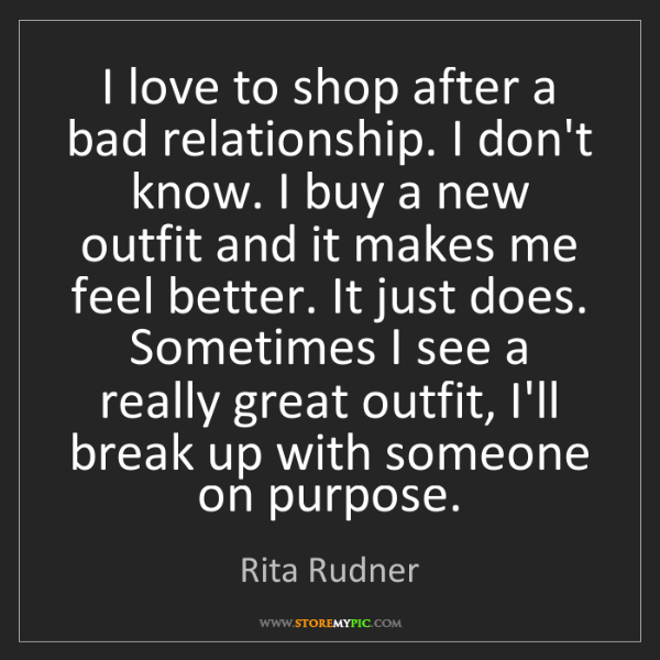 Rita Rudner: I love to shop after a bad relationship. I don't know....