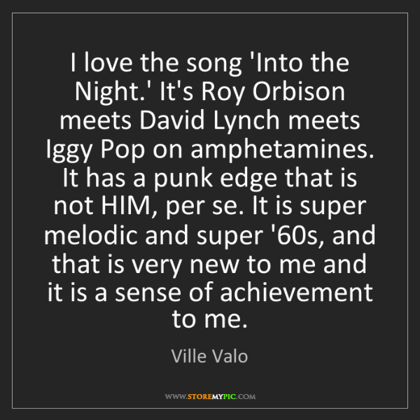 Ville Valo: I love the song 'Into the Night.' It's Roy Orbison meets...