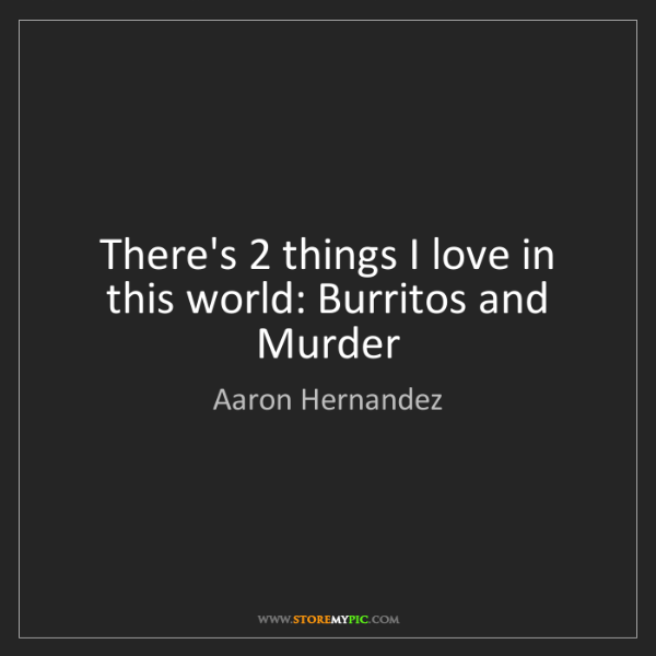 Aaron Hernandez: There's 2 things I love in this world: Burritos and Murder