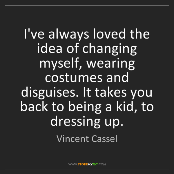 Vincent Cassel: I've always loved the idea of changing myself, wearing...