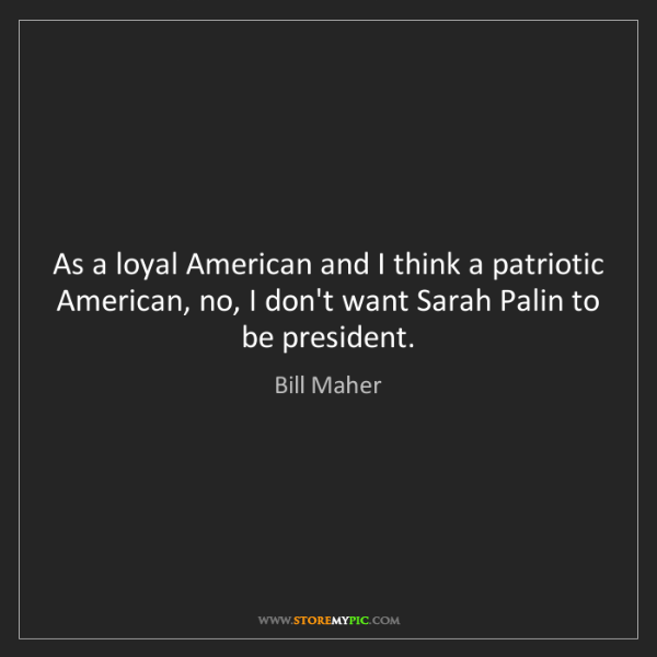 Bill Maher: As a loyal American and I think a patriotic American,...