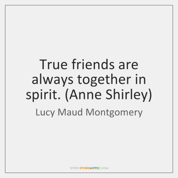 True friends are always together in spirit. (Anne Shirley)