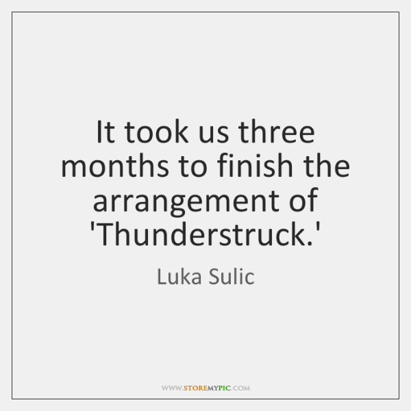 It took us three months to finish the arrangement of 'Thunderstruck.'