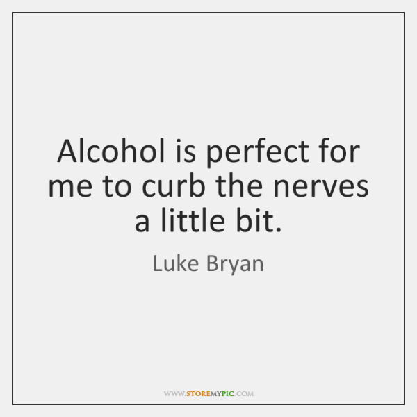 Alcohol is perfect for me to curb the nerves a little bit.