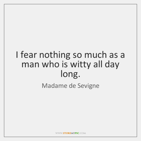 I fear nothing so much as a man who is witty all ...