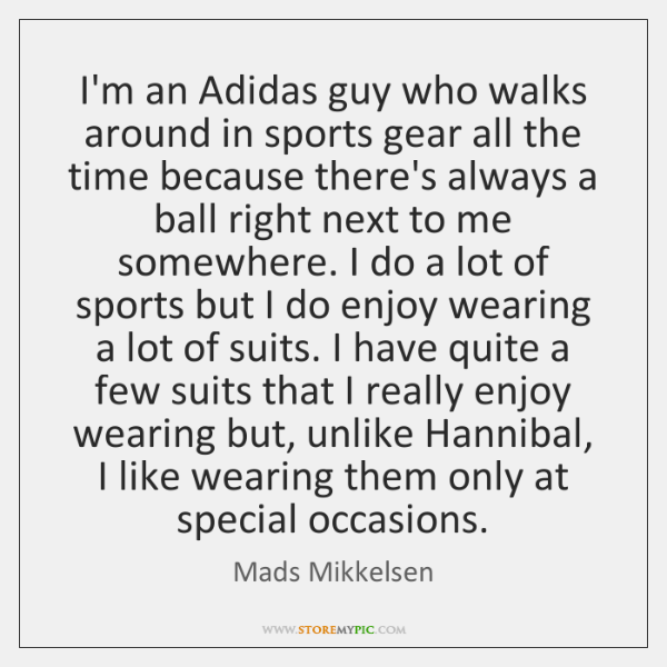 I'm an Adidas guy who walks around in sports gear all the ...