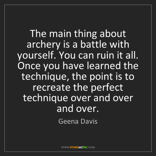 Geena Davis: The main thing about archery is a battle with yourself....