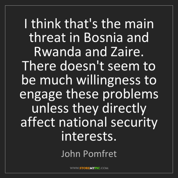 John Pomfret: I think that's the main threat in Bosnia and Rwanda and...