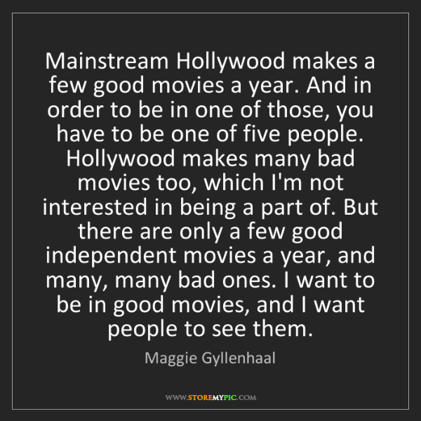 Maggie Gyllenhaal: Mainstream Hollywood makes a few good movies a year....