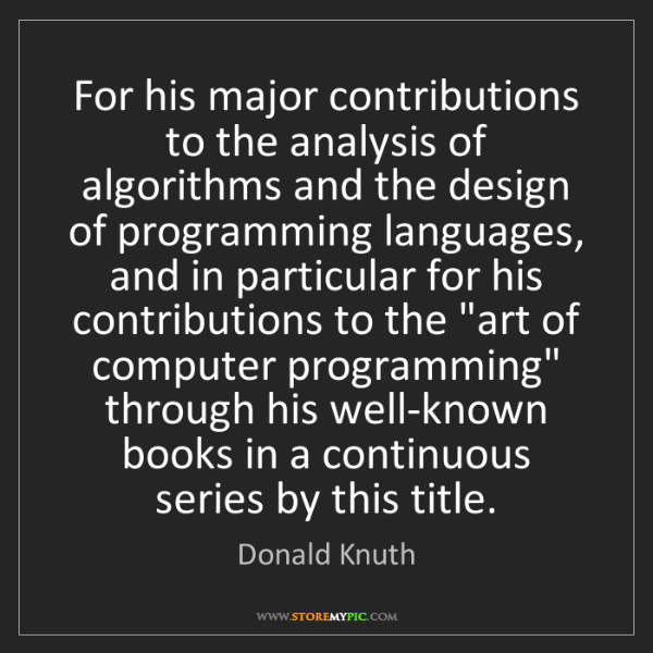 Donald Knuth: For his major contributions to the analysis of algorithms...