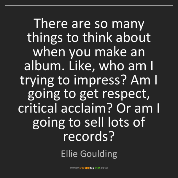 Ellie Goulding: There are so many things to think about when you make...