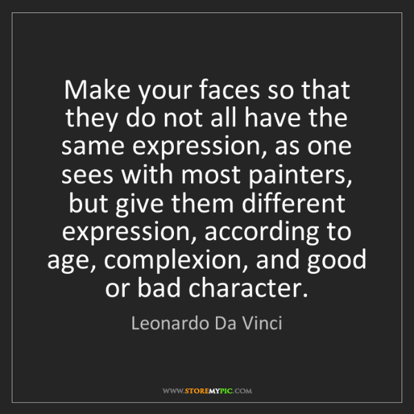 Leonardo Da Vinci: Make your faces so that they do not all have the same...