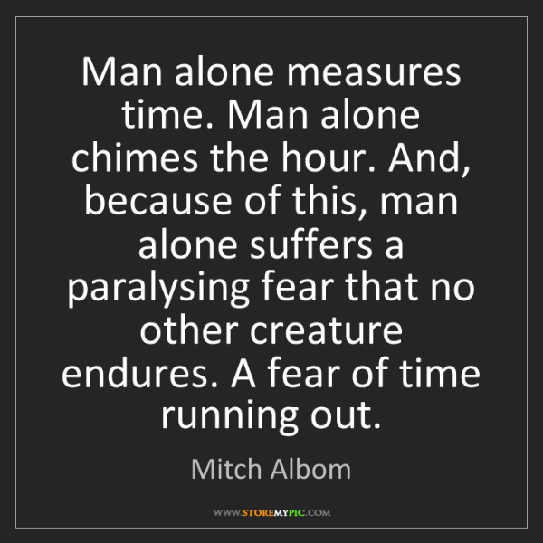 Mitch Albom: Man alone measures time. Man alone chimes the hour. And,...