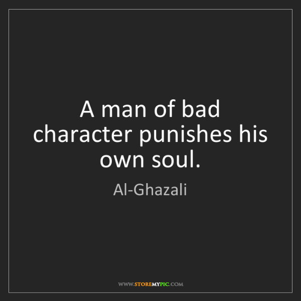 Al-Ghazali: A man of bad character punishes his own soul.