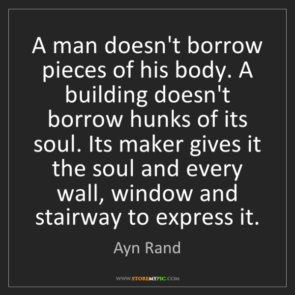 Ayn Rand: A man doesn't borrow pieces of his body. A building doesn't...
