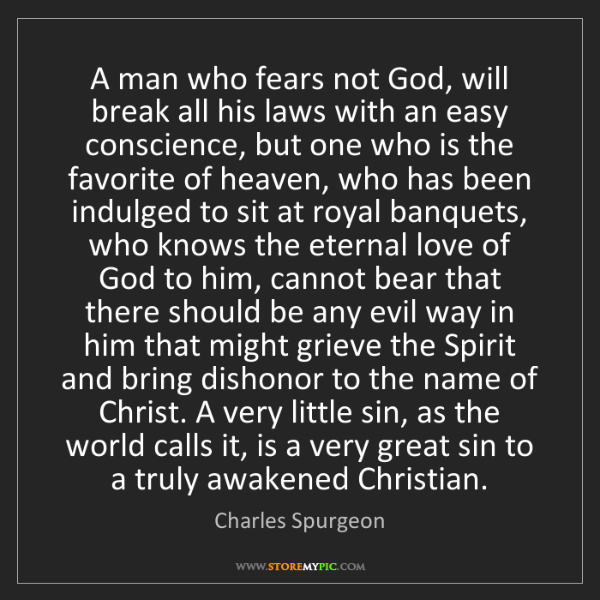 Charles Spurgeon: A man who fears not God, will break all his laws with...